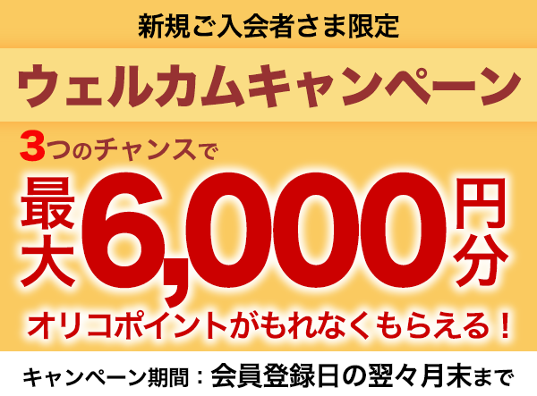 新規ご入会者さま限定ウェルカムキャンペーン 3つのチャンスで最大6,000円分オリコポイントがもれなくもらえる!